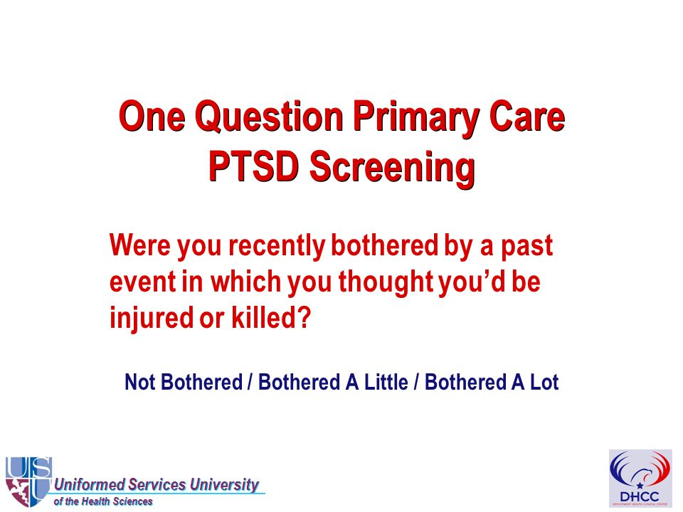 Uniformed Services University of the Health Sciences Uniformed Services University of the Health Sciences One Question Primary Care PTSD Screening Were you recently bothered by a past event in which you thought youd be injured or killed.