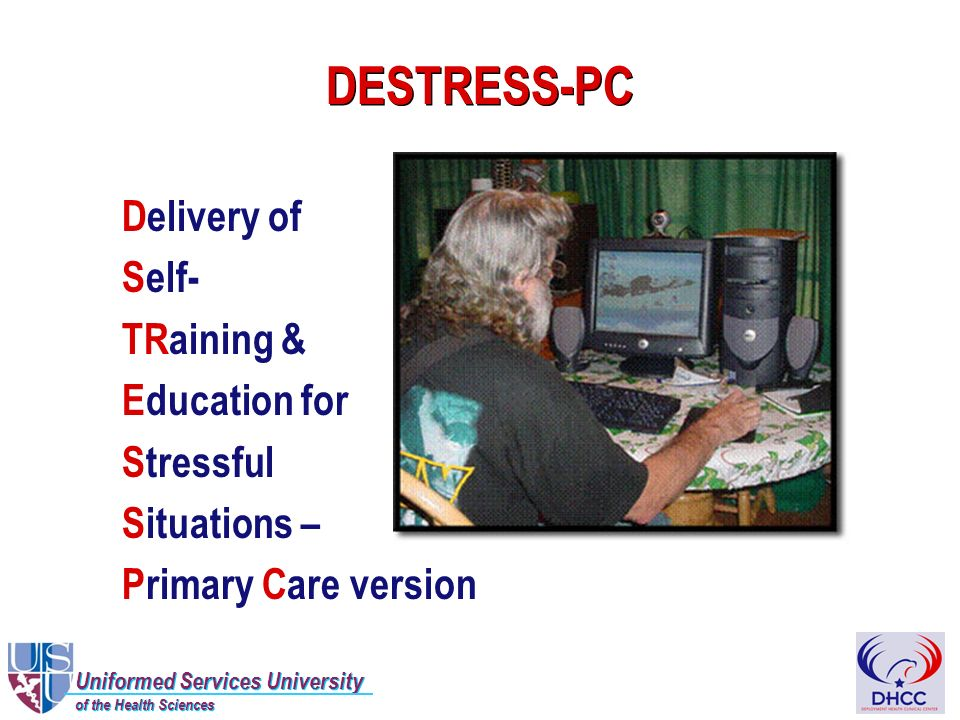 Uniformed Services University of the Health Sciences Uniformed Services University of the Health Sciences DESTRESS-PC Delivery of Self- TRaining & Education for Stressful Situations – Primary Care version