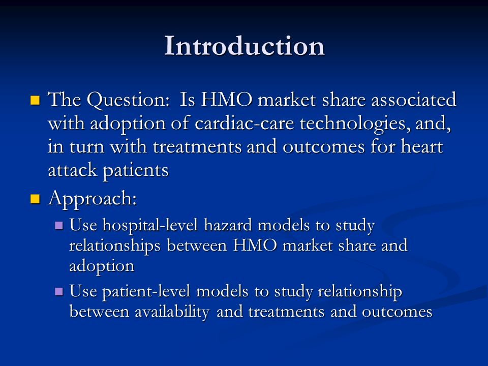 Introduction The Question: Is HMO market share associated with adoption of cardiac-care technologies, and, in turn with treatments and outcomes for heart attack patients The Question: Is HMO market share associated with adoption of cardiac-care technologies, and, in turn with treatments and outcomes for heart attack patients Approach: Approach: Use hospital-level hazard models to study relationships between HMO market share and adoption Use hospital-level hazard models to study relationships between HMO market share and adoption Use patient-level models to study relationship between availability and treatments and outcomes Use patient-level models to study relationship between availability and treatments and outcomes