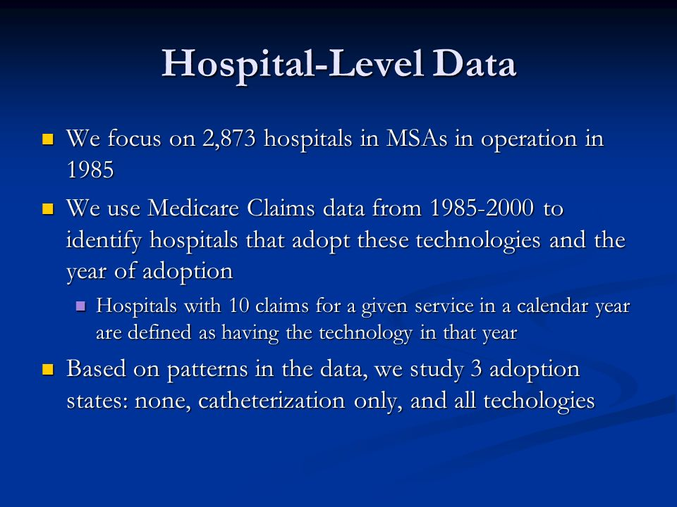 Hospital-Level Data We focus on 2,873 hospitals in MSAs in operation in 1985 We focus on 2,873 hospitals in MSAs in operation in 1985 We use Medicare Claims data from to identify hospitals that adopt these technologies and the year of adoption We use Medicare Claims data from to identify hospitals that adopt these technologies and the year of adoption Hospitals with 10 claims for a given service in a calendar year are defined as having the technology in that year Hospitals with 10 claims for a given service in a calendar year are defined as having the technology in that year Based on patterns in the data, we study 3 adoption states: none, catheterization only, and all techologies Based on patterns in the data, we study 3 adoption states: none, catheterization only, and all techologies