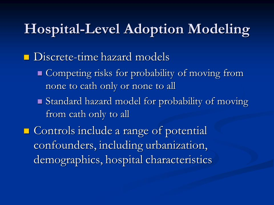 Hospital-Level Adoption Modeling Discrete-time hazard models Discrete-time hazard models Competing risks for probability of moving from none to cath only or none to all Competing risks for probability of moving from none to cath only or none to all Standard hazard model for probability of moving from cath only to all Standard hazard model for probability of moving from cath only to all Controls include a range of potential confounders, including urbanization, demographics, hospital characteristics Controls include a range of potential confounders, including urbanization, demographics, hospital characteristics