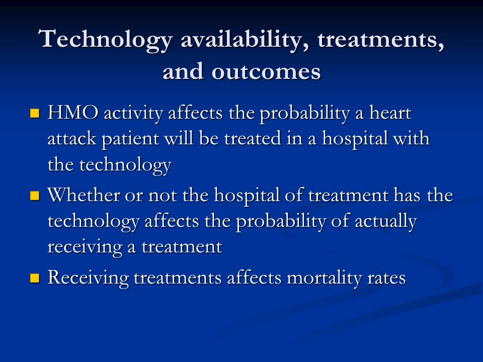 Technology availability, treatments, and outcomes HMO activity affects the probability a heart attack patient will be treated in a hospital with the technology HMO activity affects the probability a heart attack patient will be treated in a hospital with the technology Whether or not the hospital of treatment has the technology affects the probability of actually receiving a treatment Whether or not the hospital of treatment has the technology affects the probability of actually receiving a treatment Receiving treatments affects mortality rates Receiving treatments affects mortality rates