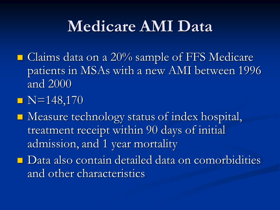 Medicare AMI Data Claims data on a 20% sample of FFS Medicare patients in MSAs with a new AMI between 1996 and 2000 Claims data on a 20% sample of FFS Medicare patients in MSAs with a new AMI between 1996 and 2000 N=148,170 N=148,170 Measure technology status of index hospital, treatment receipt within 90 days of initial admission, and 1 year mortality Measure technology status of index hospital, treatment receipt within 90 days of initial admission, and 1 year mortality Data also contain detailed data on comorbidities and other characteristics Data also contain detailed data on comorbidities and other characteristics