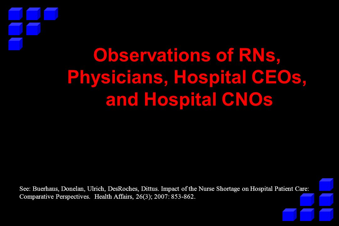 Observations of RNs, Physicians, Hospital CEOs, and Hospital CNOs See: Buerhaus, Donelan, Ulrich, DesRoches, Dittus.