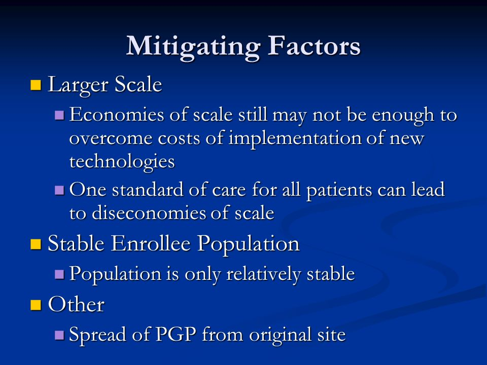 Mitigating Factors Larger Scale Larger Scale Economies of scale still may not be enough to overcome costs of implementation of new technologies Economies of scale still may not be enough to overcome costs of implementation of new technologies One standard of care for all patients can lead to diseconomies of scale One standard of care for all patients can lead to diseconomies of scale Stable Enrollee Population Stable Enrollee Population Population is only relatively stable Population is only relatively stable Other Other Spread of PGP from original site Spread of PGP from original site