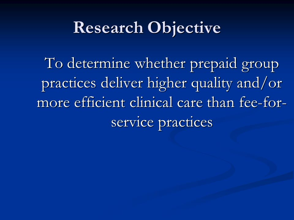 Research Objective To determine whether prepaid group practices deliver higher quality and/or more efficient clinical care than fee-for- service practices