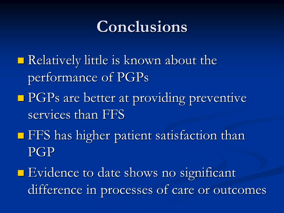 Conclusions Relatively little is known about the performance of PGPs Relatively little is known about the performance of PGPs PGPs are better at providing preventive services than FFS PGPs are better at providing preventive services than FFS FFS has higher patient satisfaction than PGP FFS has higher patient satisfaction than PGP Evidence to date shows no significant difference in processes of care or outcomes Evidence to date shows no significant difference in processes of care or outcomes