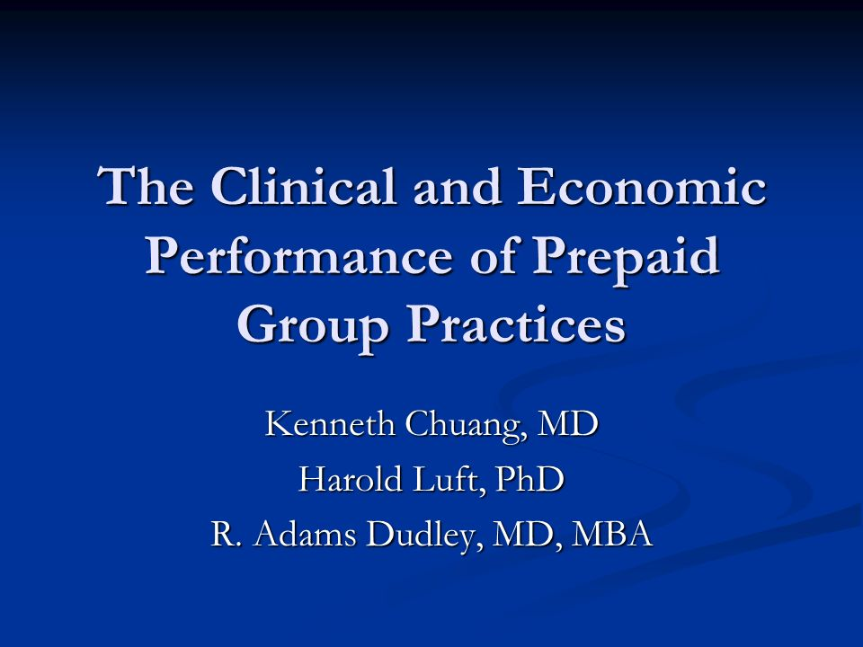 The Clinical and Economic Performance of Prepaid Group Practices Kenneth Chuang, MD Harold Luft, PhD R.
