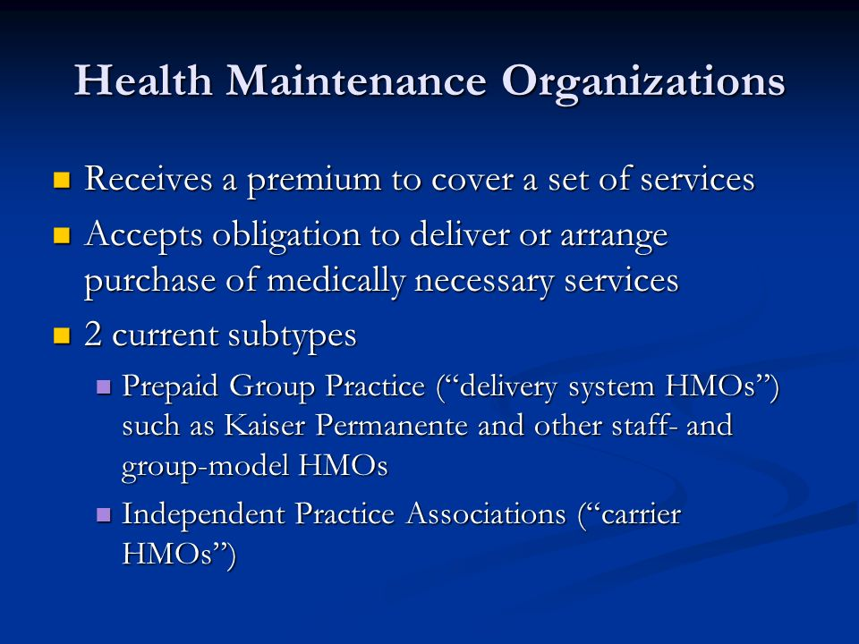 Health Maintenance Organizations Receives a premium to cover a set of services Receives a premium to cover a set of services Accepts obligation to deliver or arrange purchase of medically necessary services Accepts obligation to deliver or arrange purchase of medically necessary services 2 current subtypes 2 current subtypes Prepaid Group Practice (delivery system HMOs) such as Kaiser Permanente and other staff- and group-model HMOs Prepaid Group Practice (delivery system HMOs) such as Kaiser Permanente and other staff- and group-model HMOs Independent Practice Associations (carrier HMOs) Independent Practice Associations (carrier HMOs)