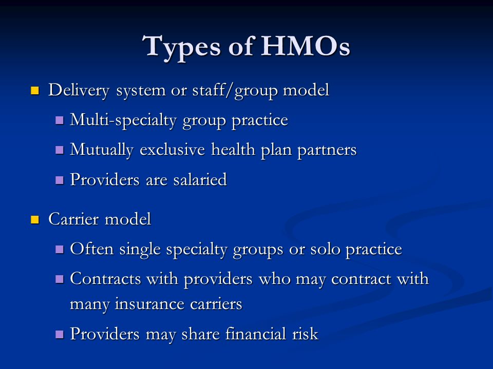 Types of HMOs Delivery system or staff/group model Delivery system or staff/group model Multi-specialty group practice Multi-specialty group practice Mutually exclusive health plan partners Mutually exclusive health plan partners Providers are salaried Providers are salaried Carrier model Carrier model Often single specialty groups or solo practice Often single specialty groups or solo practice Contracts with providers who may contract with many insurance carriers Contracts with providers who may contract with many insurance carriers Providers may share financial risk Providers may share financial risk