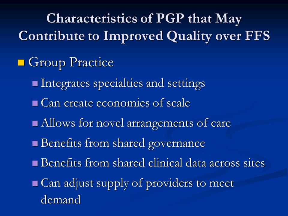 Characteristics of PGP that May Contribute to Improved Quality over FFS Group Practice Group Practice Integrates specialties and settings Integrates specialties and settings Can create economies of scale Can create economies of scale Allows for novel arrangements of care Allows for novel arrangements of care Benefits from shared governance Benefits from shared governance Benefits from shared clinical data across sites Benefits from shared clinical data across sites Can adjust supply of providers to meet demand Can adjust supply of providers to meet demand