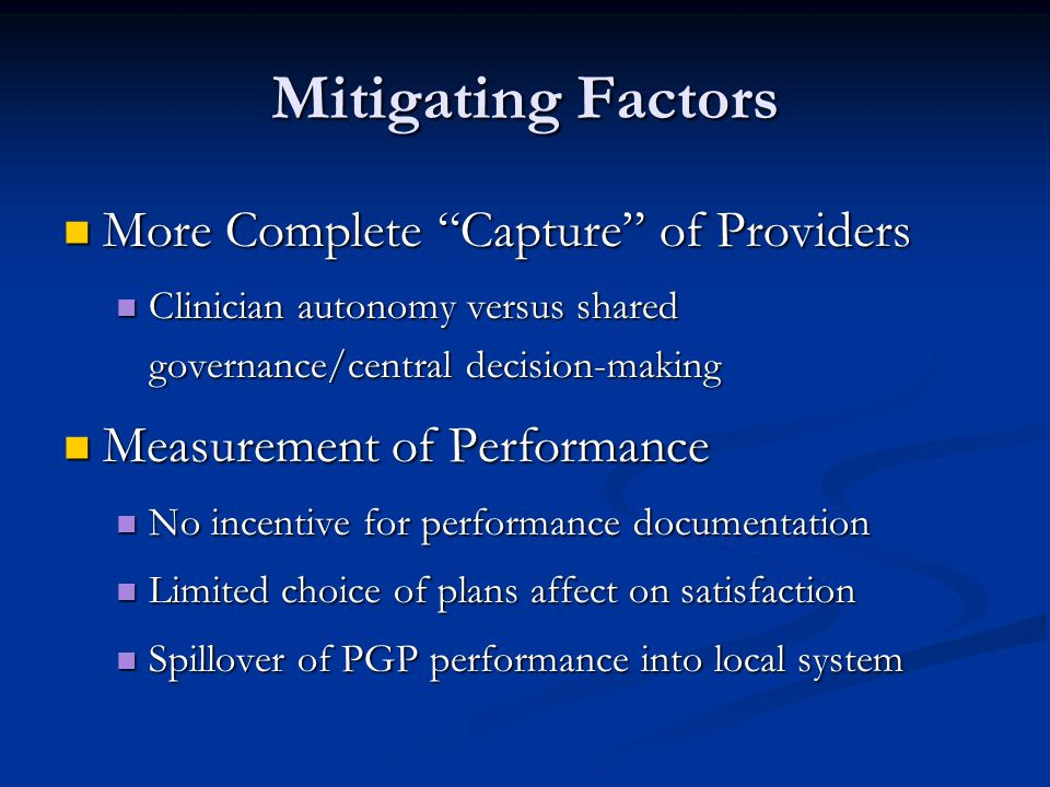 Mitigating Factors More Complete Capture of Providers More Complete Capture of Providers Clinician autonomy versus shared governance/central decision-making Clinician autonomy versus shared governance/central decision-making Measurement of Performance Measurement of Performance No incentive for performance documentation No incentive for performance documentation Limited choice of plans affect on satisfaction Limited choice of plans affect on satisfaction Spillover of PGP performance into local system Spillover of PGP performance into local system