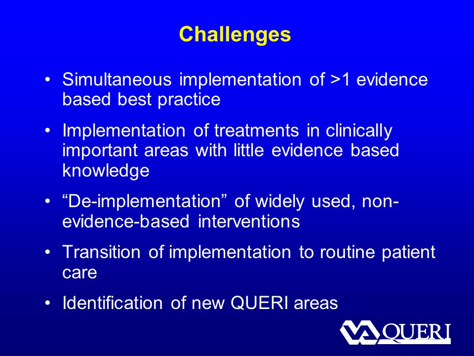 Challenges Simultaneous implementation of >1 evidence based best practice Implementation of treatments in clinically important areas with little evidence based knowledge De-implementation of widely used, non- evidence-based interventions Transition of implementation to routine patient care Identification of new QUERI areas