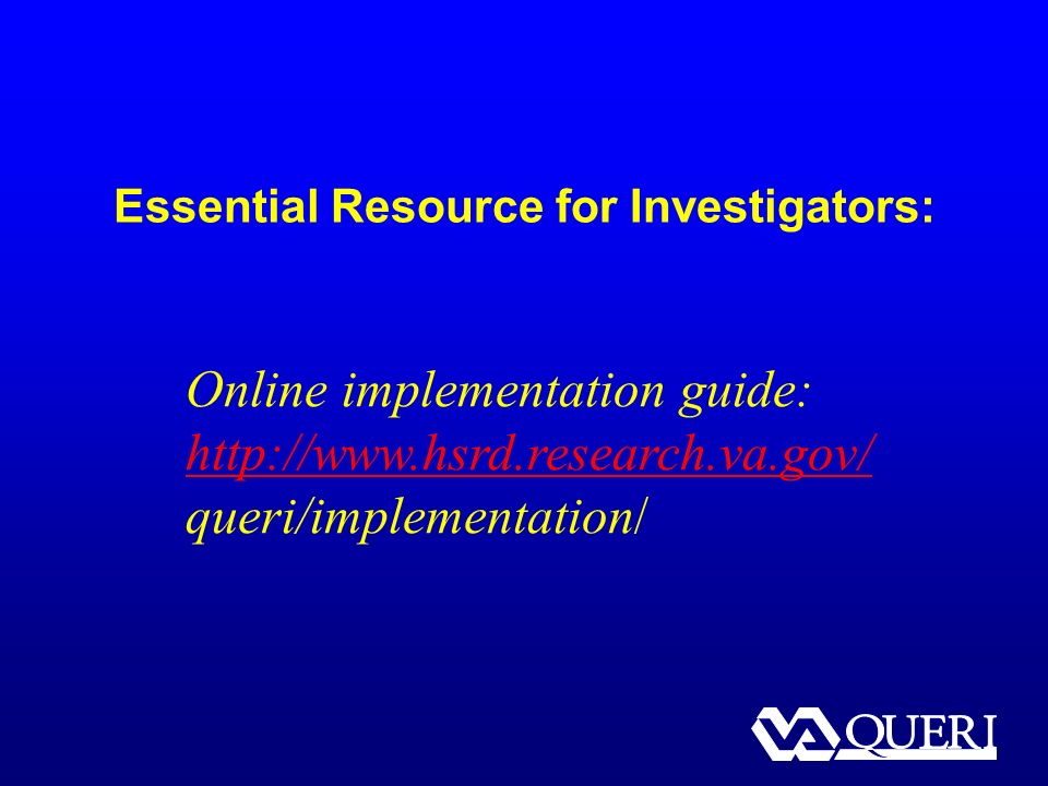 Essential Resource for Investigators: Online implementation guide: http://www.hsrd.research.va.gov/ queri/implementation/