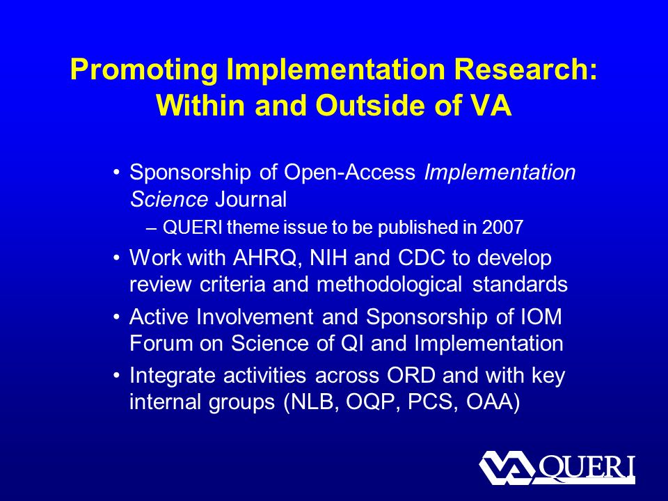 Promoting Implementation Research: Within and Outside of VA Sponsorship of Open-Access Implementation Science Journal –QUERI theme issue to be published in 2007 Work with AHRQ, NIH and CDC to develop review criteria and methodological standards Active Involvement and Sponsorship of IOM Forum on Science of QI and Implementation Integrate activities across ORD and with key internal groups (NLB, OQP, PCS, OAA)