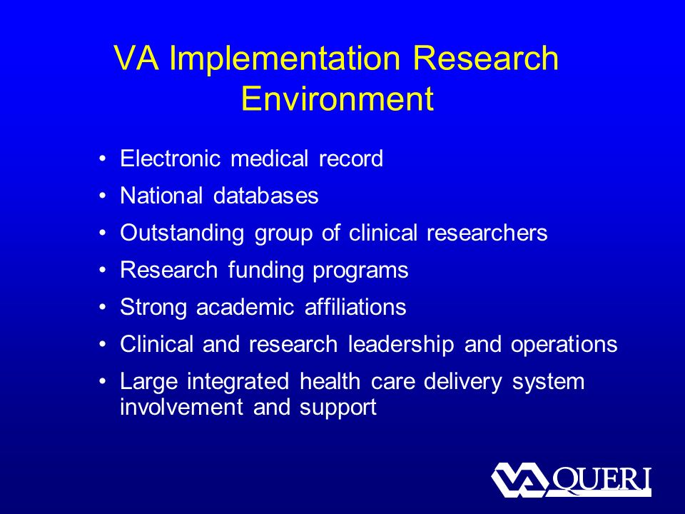 VA Implementation Research Environment Electronic medical record National databases Outstanding group of clinical researchers Research funding programs Strong academic affiliations Clinical and research leadership and operations Large integrated health care delivery system involvement and support