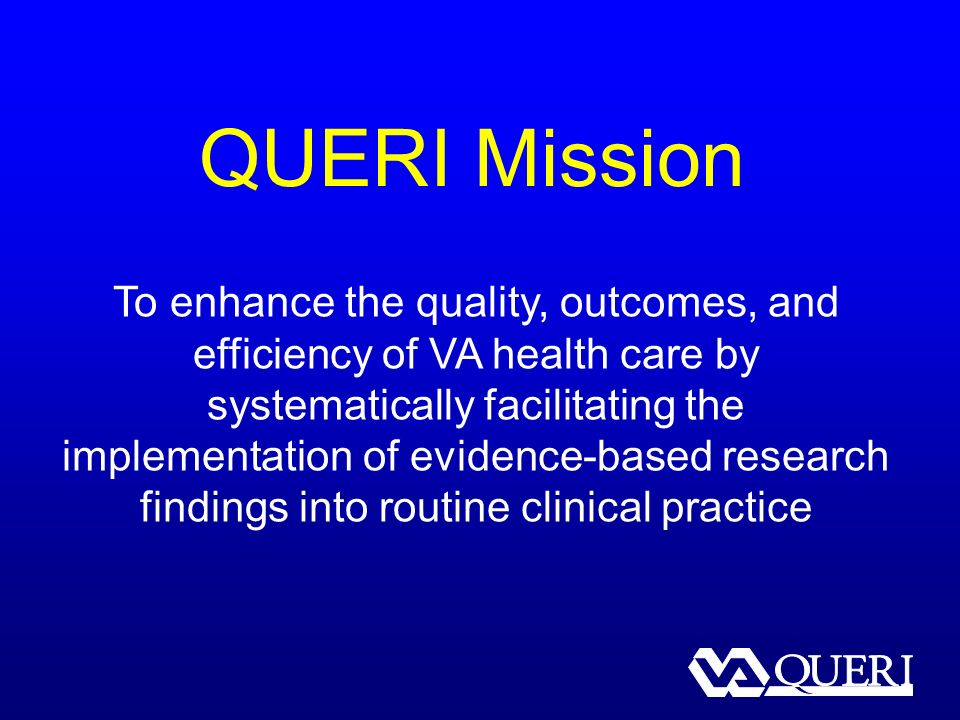 QUERI Mission To enhance the quality, outcomes, and efficiency of VA health care by systematically facilitating the implementation of evidence-based research findings into routine clinical practice