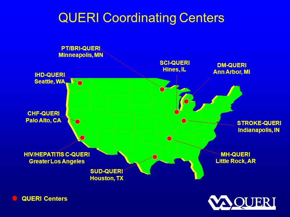 QUERI Coordinating Centers SUD-QUERI Houston, TX CHF-QUERI Palo Alto, CA HIV/HEPATITIS C-QUERI Greater Los Angeles PT/BRI-QUERI Minneapolis, MN IHD-QUERI Seattle, WA DM-QUERI Ann Arbor, MI MH-QUERI Little Rock, AR SCI-QUERI Hines, IL QUERI Centers STROKE-QUERI Indianapolis, IN