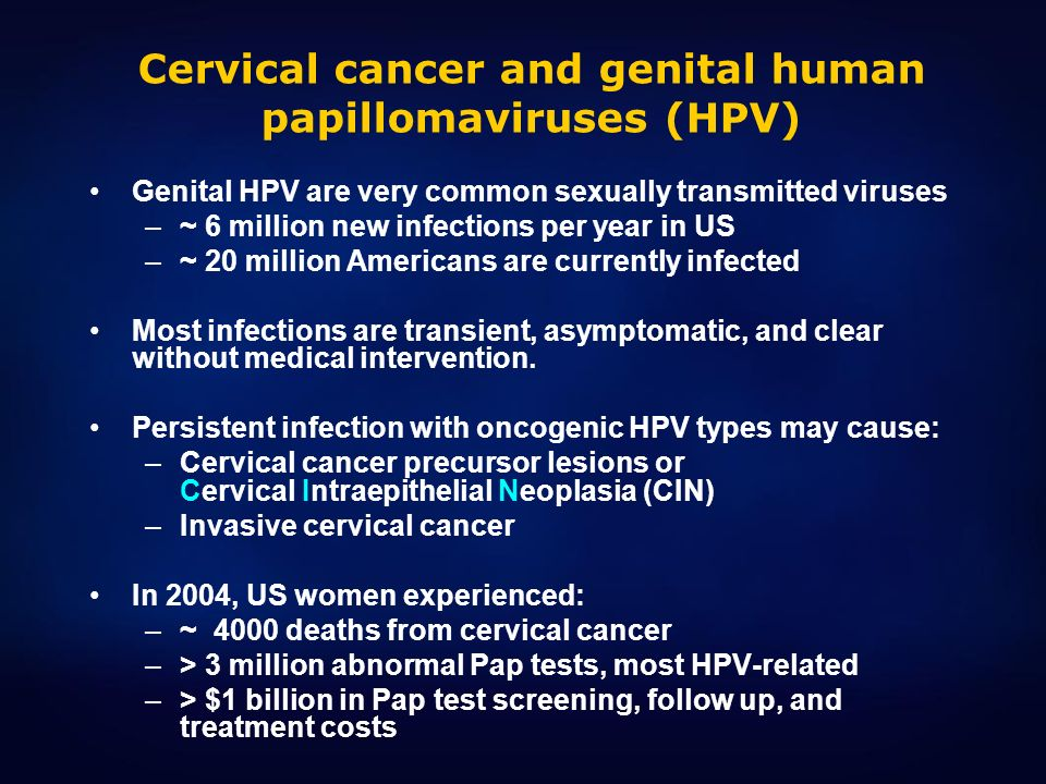 Cervical cancer and genital human papillomaviruses (HPV) Genital HPV are very common sexually transmitted viruses –~ 6 million new infections per year