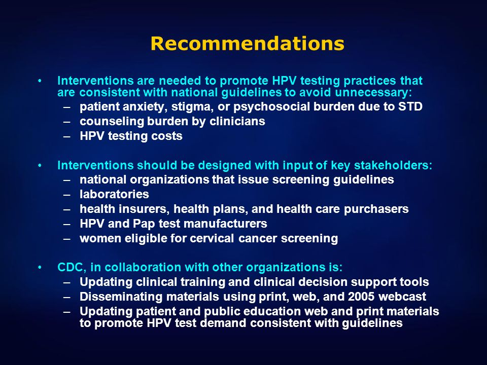 Recommendations Interventions are needed to promote HPV testing practices that are consistent with national guidelines to avoid unnecessary: –patient