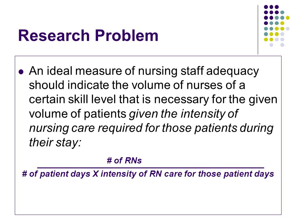 Research Problem An ideal measure of nursing staff adequacy should indicate the volume of nurses of a certain skill level that is necessary for the gi