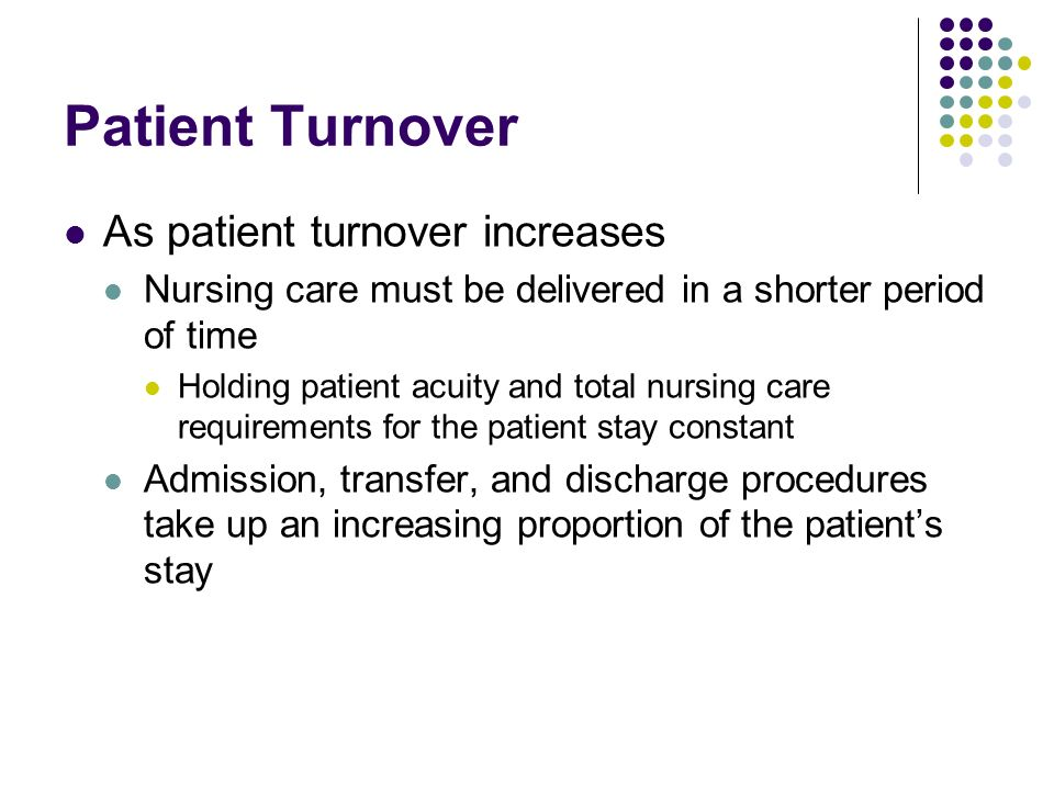 Patient Turnover As patient turnover increases Nursing care must be delivered in a shorter period of time Holding patient acuity and total nursing car