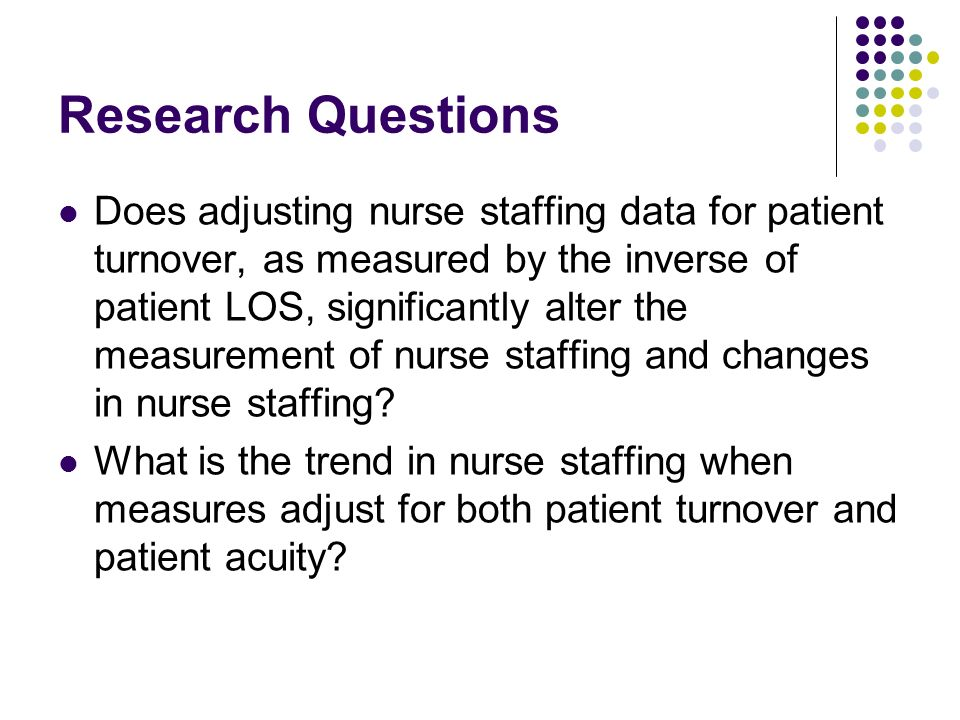 Research Questions Does adjusting nurse staffing data for patient turnover, as measured by the inverse of patient LOS, significantly alter the measure