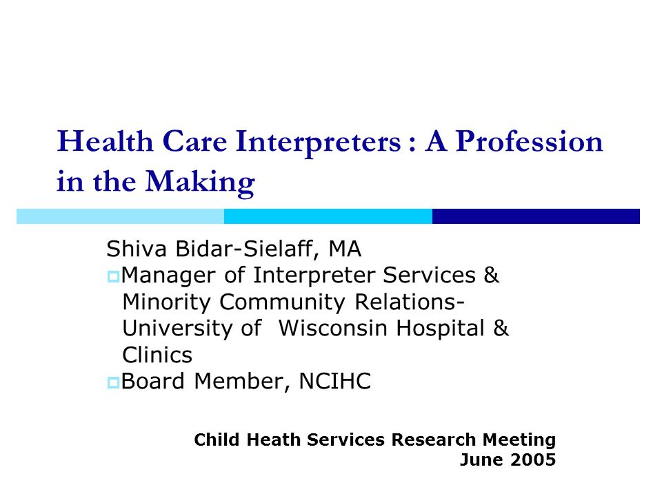 Health Care Interpreters : A Profession in the Making Shiva Bidar-Sielaff, MA Manager of Interpreter Services & Minority Community Relations- University of Wisconsin Hospital & Clinics Board Member, NCIHC Child Heath Services Research Meeting June 2005