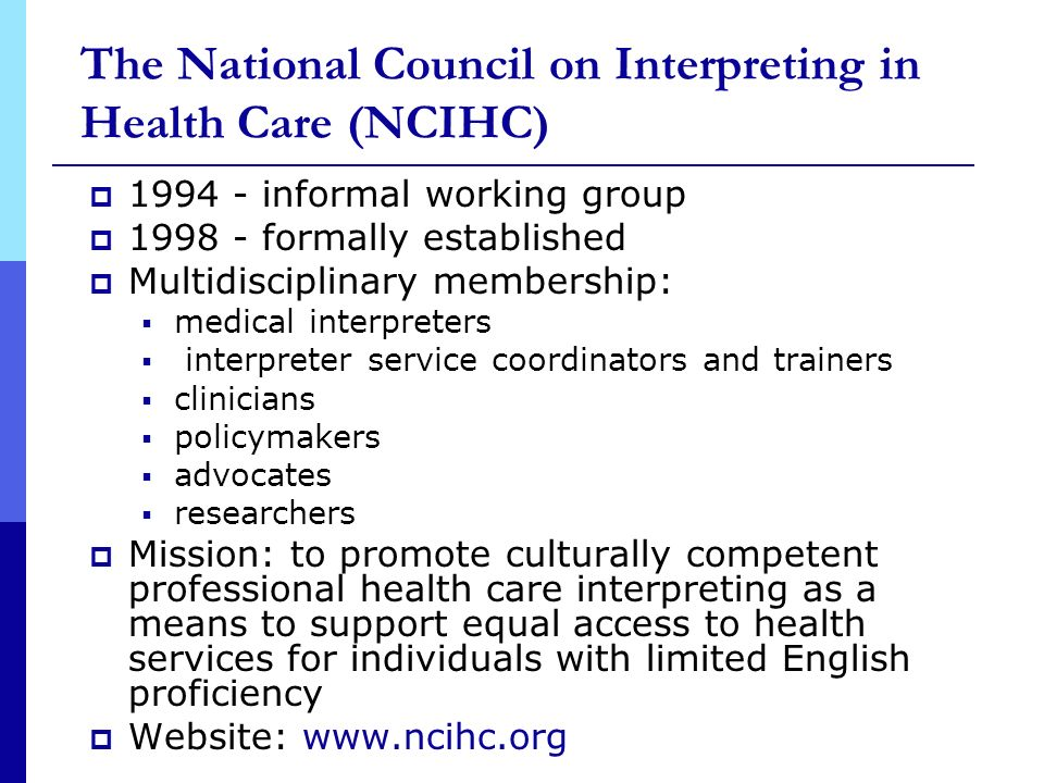 The National Council on Interpreting in Health Care (NCIHC) 1994 - informal working group 1998 - formally established Multidisciplinary membership: medical interpreters interpreter service coordinators and trainers clinicians policymakers advocates researchers Mission: to promote culturally competent professional health care interpreting as a means to support equal access to health services for individuals with limited English proficiency Website: www.ncihc.org