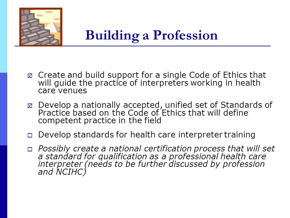 Building a Profession Create and build support for a single Code of Ethics that will guide the practice of interpreters working in health care venues