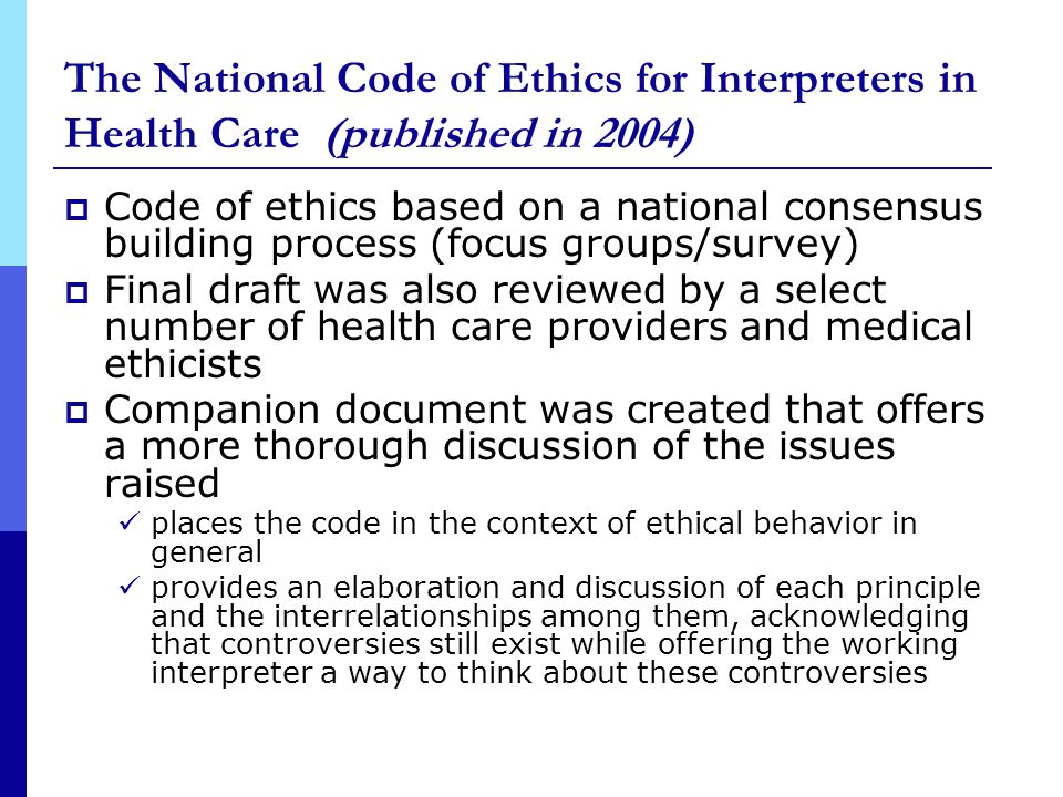 The National Code of Ethics for Interpreters in Health Care (published in 2004) Code of ethics based on a national consensus building process (focus groups/survey) Final draft was also reviewed by a select number of health care providers and medical ethicists Companion document was created that offers a more thorough discussion of the issues raised places the code in the context of ethical behavior in general provides an elaboration and discussion of each principle and the interrelationships among them, acknowledging that controversies still exist while offering the working interpreter a way to think about these controversies