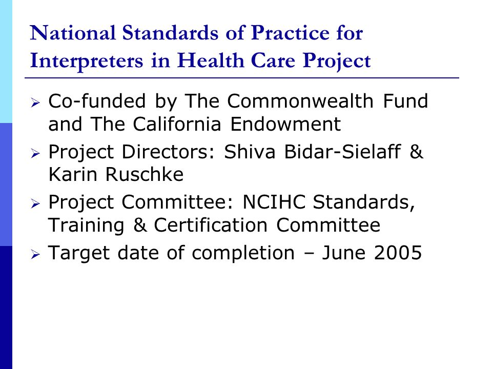 National Standards of Practice for Interpreters in Health Care Project Co-funded by The Commonwealth Fund and The California Endowment Project Directors: Shiva Bidar-Sielaff & Karin Ruschke Project Committee: NCIHC Standards, Training & Certification Committee Target date of completion – June 2005