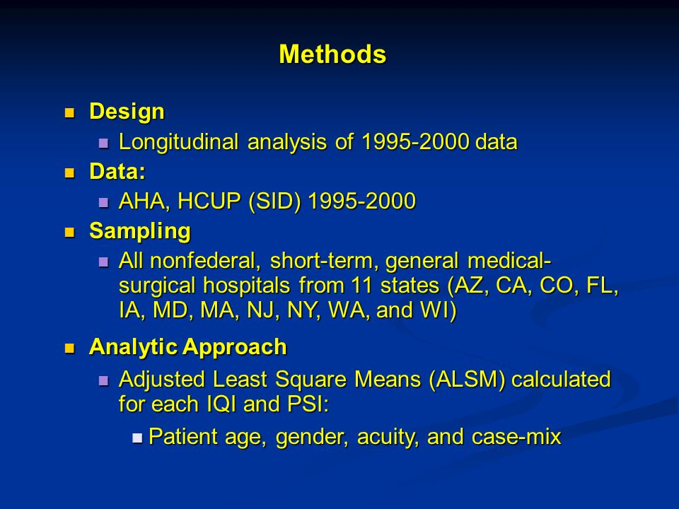 Design Design Longitudinal analysis of data Longitudinal analysis of data Data: Data: AHA, HCUP (SID) AHA, HCUP (SID) Sampling Sampling All nonfederal, short-term, general medical- surgical hospitals from 11 states (AZ, CA, CO, FL, IA, MD, MA, NJ, NY, WA, and WI) All nonfederal, short-term, general medical- surgical hospitals from 11 states (AZ, CA, CO, FL, IA, MD, MA, NJ, NY, WA, and WI) Analytic Approach Analytic Approach Adjusted Least Square Means (ALSM) calculated for each IQI and PSI: Adjusted Least Square Means (ALSM) calculated for each IQI and PSI: Patient age, gender, acuity, and case-mix Patient age, gender, acuity, and case-mix Methods