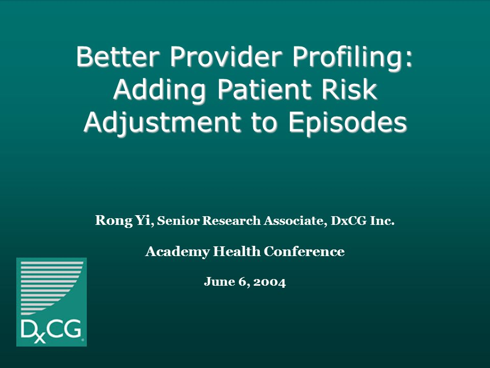 2004 DxCG ®, Inc. -1- Rong Yi, Senior Research Associate, DxCG Inc. Academy Health Conference June 6, 2004 Better Provider Profiling: Adding Patient R
