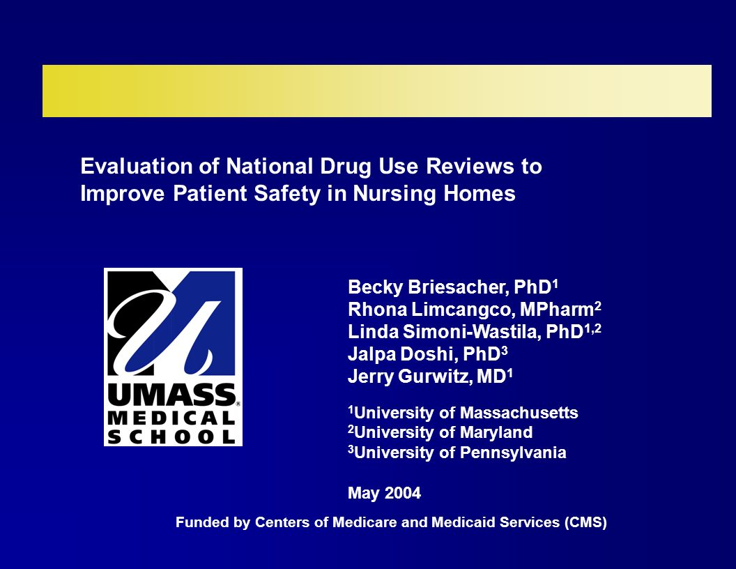 Evaluation of National Drug Use Reviews to Improve Patient Safety in Nursing Homes Becky Briesacher, PhD 1 Rhona Limcangco, MPharm 2 Linda Simoni-Wastila, PhD 1,2 Jalpa Doshi, PhD 3 Jerry Gurwitz, MD 1 1 University of Massachusetts 2 University of Maryland 3 University of Pennsylvania May 2004 Funded by Centers of Medicare and Medicaid Services (CMS)