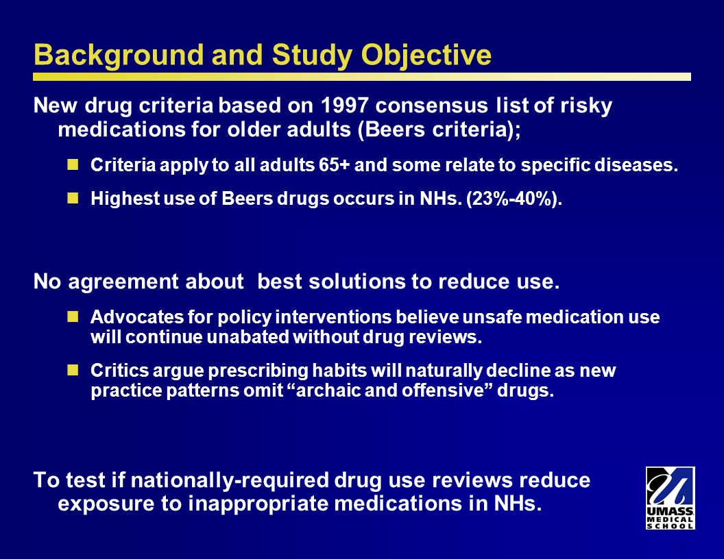 2 Background and Study Objective New drug criteria based on 1997 consensus list of risky medications for older adults (Beers criteria); Criteria apply to all adults 65+ and some relate to specific diseases.