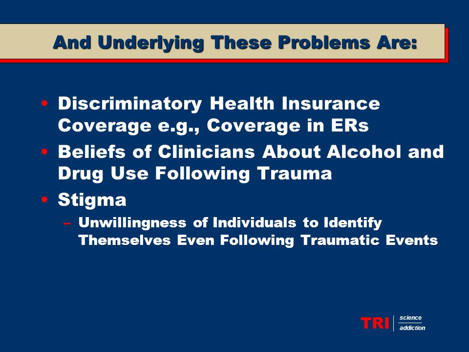 TRI science addiction And Underlying These Problems Are: Discriminatory Health Insurance Coverage e.g., Coverage in ERs Beliefs of Clinicians About Alcohol and Drug Use Following Trauma Stigma –Unwillingness of Individuals to Identify Themselves Even Following Traumatic Events