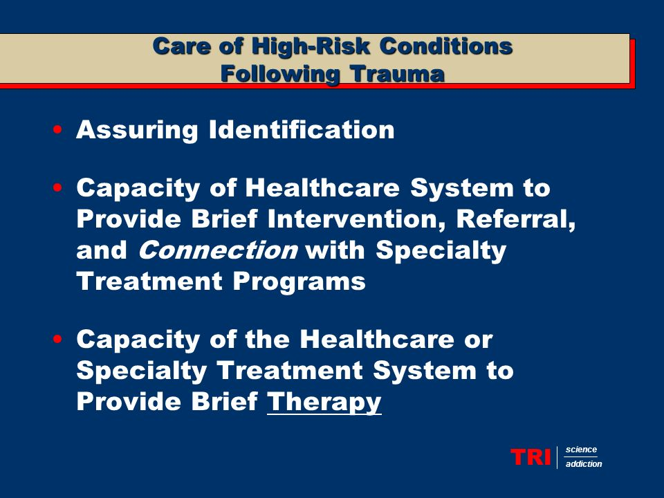TRI science addiction Care of High-Risk Conditions Following Trauma Assuring Identification Capacity of Healthcare System to Provide Brief Intervention, Referral, and Connection with Specialty Treatment Programs Capacity of the Healthcare or Specialty Treatment System to Provide Brief Therapy