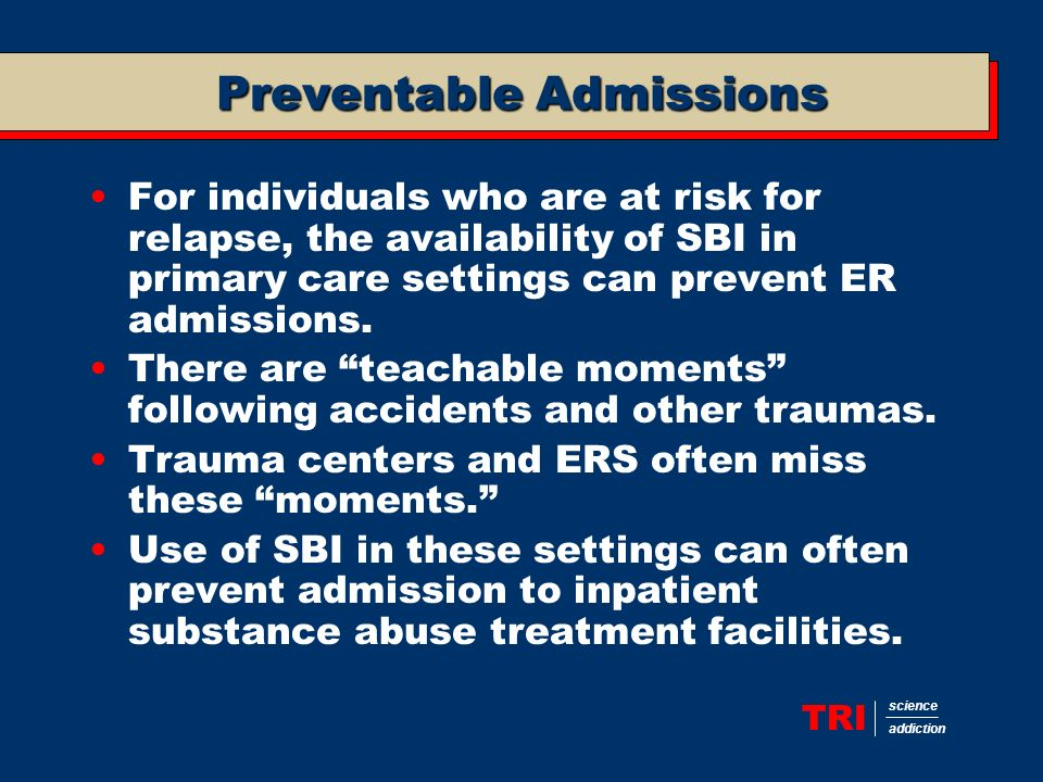 TRI science addiction Preventable Admissions For individuals who are at risk for relapse, the availability of SBI in primary care settings can prevent ER admissions.