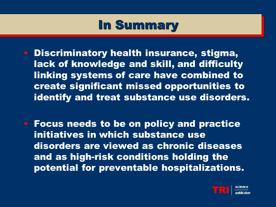 TRI science addiction In Summary Discriminatory health insurance, stigma, lack of knowledge and skill, and difficulty linking systems of care have combined to create significant missed opportunities to identify and treat substance use disorders.