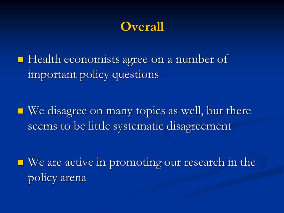 Overall Health economists agree on a number of important policy questions Health economists agree on a number of important policy questions We disagree on many topics as well, but there seems to be little systematic disagreement We disagree on many topics as well, but there seems to be little systematic disagreement We are active in promoting our research in the policy arena We are active in promoting our research in the policy arena