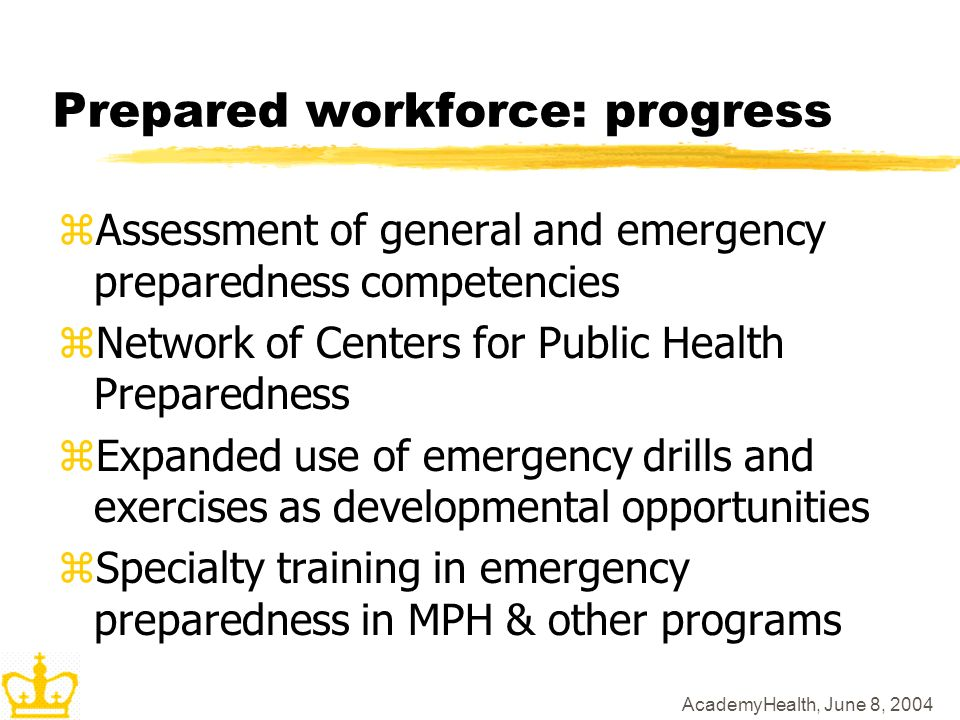 AcademyHealth, June 8, 2004 Prepared workforce: progress zAssessment of general and emergency preparedness competencies zNetwork of Centers for Public