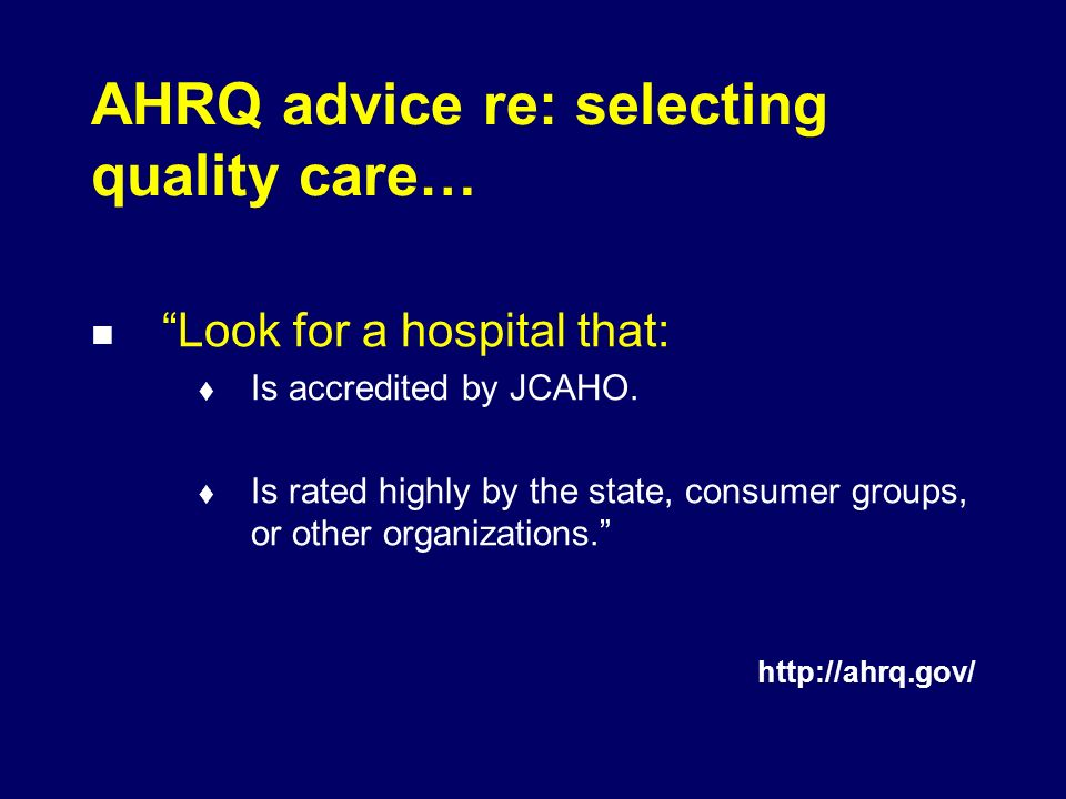 AHRQ advice re: selecting quality care… Look for a hospital that: Is accredited by JCAHO.