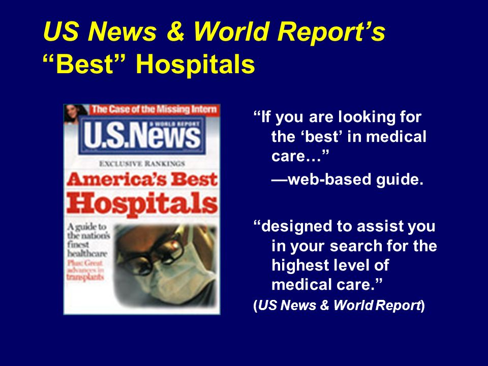 US News: Selecting the Best National Opinion Research Center Each July since 1990 Ranked by specialties (17) Only rigorous assessment of all US hospitals Eligible -- tertiary care hospitals COTH membership or Affiliation with medical school or Availability of 9 out of 17 prescribed technologies Hospital Quality Index (HQI) Honor Roll – score well in at least 6 specialties