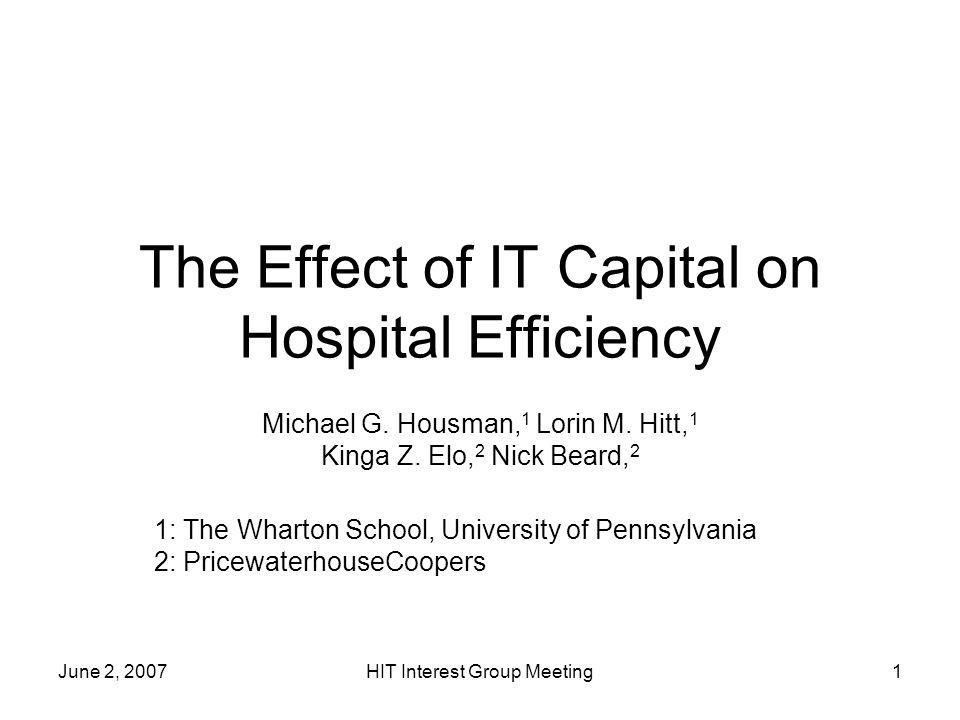June 2, 2007HIT Interest Group Meeting1 The Effect of IT Capital on Hospital Efficiency Michael G. Housman, 1 Lorin M. Hitt, 1 Kinga Z. Elo, 2 Nick Be
