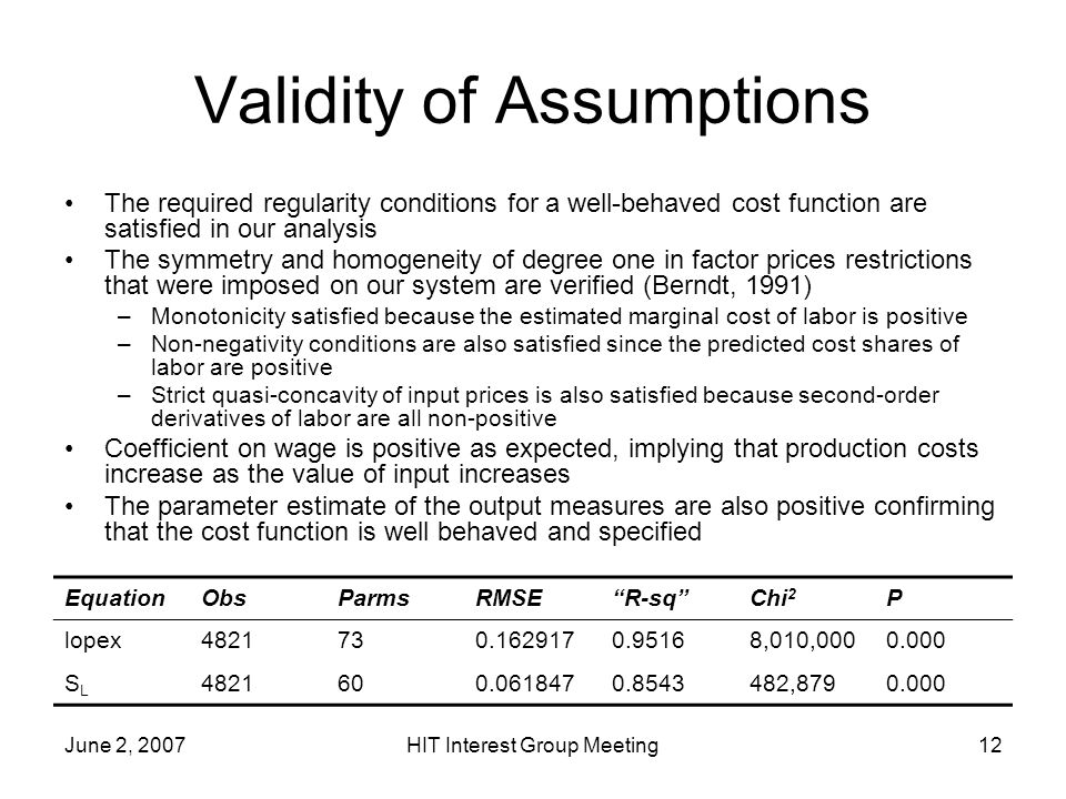 June 2, 2007HIT Interest Group Meeting12 Validity of Assumptions The required regularity conditions for a well-behaved cost function are satisfied in our analysis The symmetry and homogeneity of degree one in factor prices restrictions that were imposed on our system are verified (Berndt, 1991) –Monotonicity satisfied because the estimated marginal cost of labor is positive –Non-negativity conditions are also satisfied since the predicted cost shares of labor are positive –Strict quasi-concavity of input prices is also satisfied because second-order derivatives of labor are all non-positive Coefficient on wage is positive as expected, implying that production costs increase as the value of input increases The parameter estimate of the output measures are also positive confirming that the cost function is well behaved and specified EquationObsParmsRMSER-sqChi 2 P lopex4821730.1629170.95168,010,0000.000 SLSL 4821600.0618470.8543482,8790.000