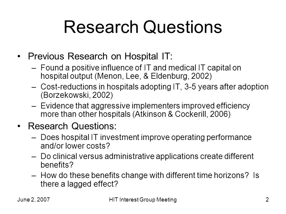 June 2, 2007HIT Interest Group Meeting2 Research Questions Previous Research on Hospital IT: –Found a positive influence of IT and medical IT capital on hospital output (Menon, Lee, & Eldenburg, 2002) –Cost-reductions in hospitals adopting IT, 3-5 years after adoption (Borzekowski, 2002) –Evidence that aggressive implementers improved efficiency more than other hospitals (Atkinson & Cockerill, 2006) Research Questions: –Does hospital IT investment improve operating performance and/or lower costs.
