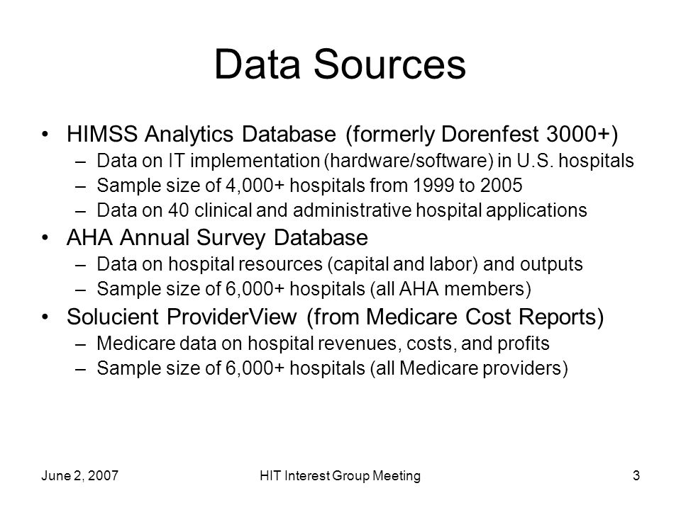 June 2, 2007HIT Interest Group Meeting3 Data Sources HIMSS Analytics Database (formerly Dorenfest 3000+) –Data on IT implementation (hardware/software