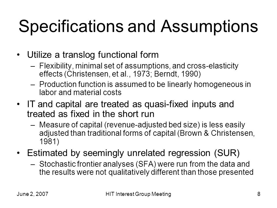 June 2, 2007HIT Interest Group Meeting8 Specifications and Assumptions Utilize a translog functional form –Flexibility, minimal set of assumptions, and cross-elasticity effects (Christensen, et al., 1973; Berndt, 1990) –Production function is assumed to be linearly homogeneous in labor and material costs IT and capital are treated as quasi-fixed inputs and treated as fixed in the short run –Measure of capital (revenue-adjusted bed size) is less easily adjusted than traditional forms of capital (Brown & Christensen, 1981) Estimated by seemingly unrelated regression (SUR) –Stochastic frontier analyses (SFA) were run from the data and the results were not qualitatively different than those presented