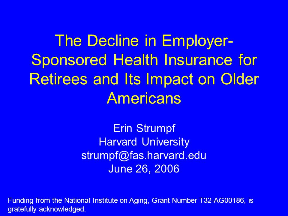 A Major Shift In Retiree Benefits Employer-sponsored health insurance is an important source of coverage for older Americans Rates of employer offer of retiree health insurance (RHI) have declined from 66% of large firms in 1988 to 33% in 2005 We can expect future cohorts of retirees will have much lower rates of RHI coverage What are the implications for labor force participation, risk protection and health?